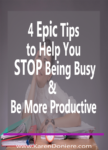 4 Epic Tips to Help You Stop Being Busy & Be More Productive