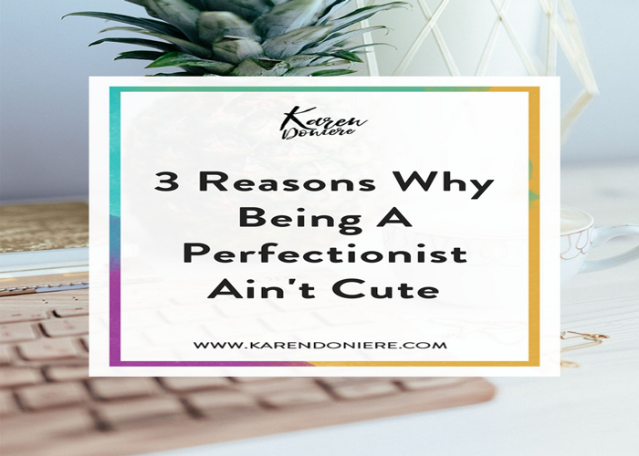 3 Reasons Why Being A Perfectionist Ain't Cute