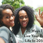 20 Ways To Live Your Best Life In 2018!