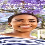 10 Ways To Forgive When You Can't Forget